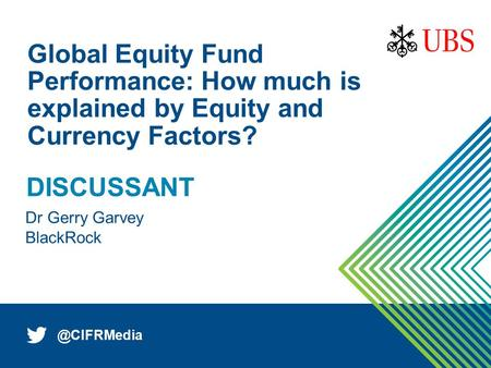 1 Dr Gerry Garvey Global Equity Fund Performance: How much is explained by Equity and Currency Factors? DISCUSSANT.