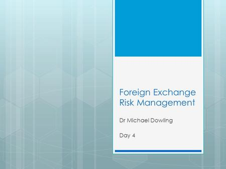 Foreign Exchange Risk Management Dr Michael Dowling Day 4.