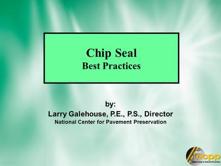 Chip Seal Best Practices by: Larry Galehouse, P.E., P.S., Director National Center for Pavement Preservation.