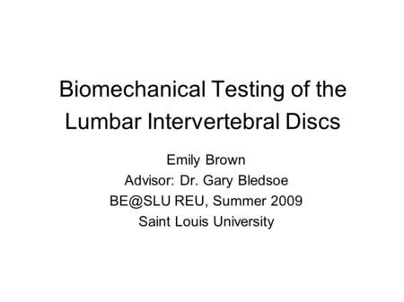 Biomechanical Testing of the Lumbar Intervertebral Discs Emily Brown Advisor: Dr. Gary Bledsoe REU, Summer 2009 Saint Louis University.