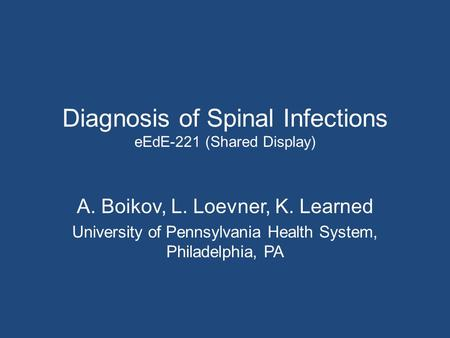 Diagnosis of Spinal Infections eEdE-221 (Shared Display) A. Boikov, L. Loevner, K. Learned University of Pennsylvania Health System, Philadelphia, PA.