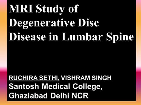 MRI Study of Degenerative Disc Disease in Lumbar Spine RUCHIRA SETHI, VISHRAM SINGH Santosh Medical College, Ghaziabad Delhi NCR.