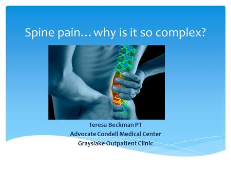 Spine pain…why is it so complex? Teresa Beckman PT Advocate Condell Medical Center Grayslake Outpatient Clinic.