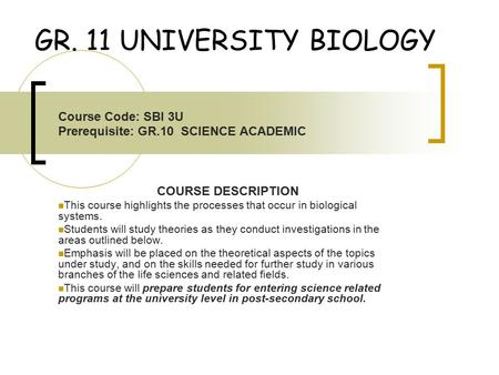 GR. 11 UNIVERSITY BIOLOGY Course Code: SBI 3U Prerequisite: GR.10 SCIENCE ACADEMIC COURSE DESCRIPTION This course highlights the processes that occur in.