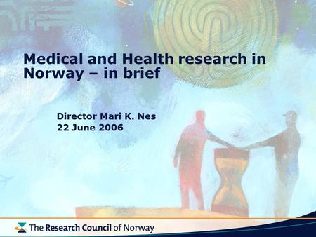 Medical and Health research in Norway – in brief Director Mari K. Nes 22 June 2006.