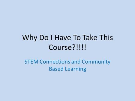 Why Do I Have To Take This Course?!!!! STEM Connections and Community Based Learning.