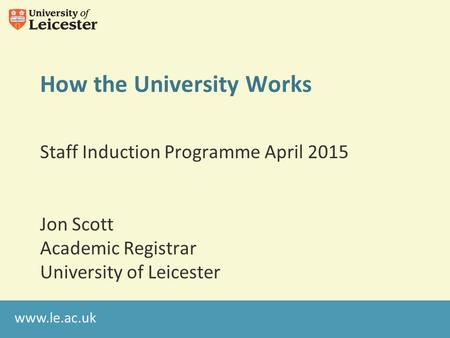 Www.le.ac.uk How the University Works Staff Induction Programme April 2015 Jon Scott Academic Registrar University of Leicester.