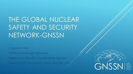 THE GLOBAL NUCLEAR SAFETY AND SECURITY NETWORK-GNSSN Lingquan Guo Safety Knowledge Networks Safety And Security Coordination Section Department of Nuclear.