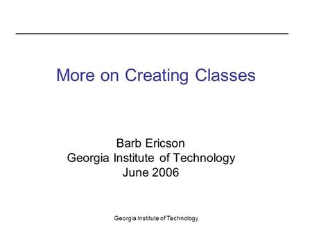 Georgia Institute of Technology More on Creating Classes Barb Ericson Georgia Institute of Technology June 2006.