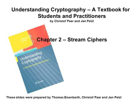 Understanding Cryptography – A Textbook for Students and Practitioners by Christof Paar and Jan Pelzl Chapter 2 – Stream Ciphers These slides were prepared.