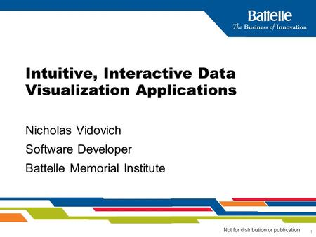 1 Nicholas Vidovich Software Developer Battelle Memorial Institute Intuitive, Interactive Data Visualization Applications Not for distribution or publication.