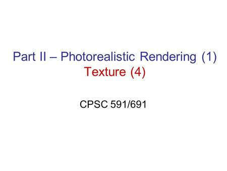 Part II – Photorealistic Rendering (1) Texture (4) CPSC 591/691.