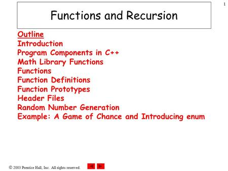  2003 Prentice Hall, Inc. All rights reserved. 1 Functions and Recursion Outline Introduction Program Components in C++ Math Library Functions Functions.