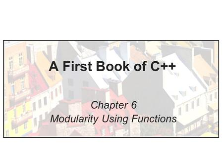 A First Book of C++ Chapter 6 Modularity Using Functions.
