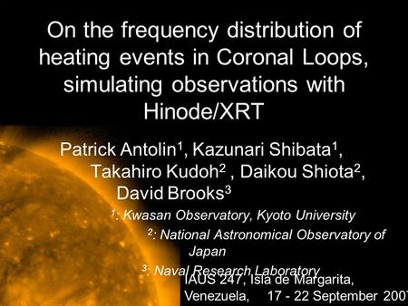 On the frequency distribution of heating events in Coronal Loops, simulating observations with Hinode/XRT Patrick Antolin 1, Kazunari Shibata 1, Takahiro.