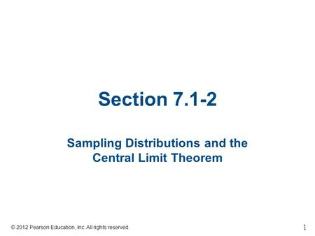Section 7.1-2 Sampling Distributions and the Central Limit Theorem © 2012 Pearson Education, Inc. All rights reserved. 1.
