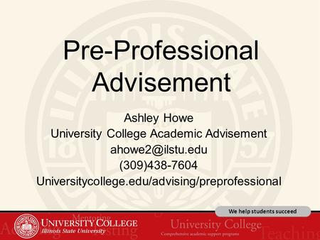 We help students succeed Pre-Professional Advisement Ashley Howe University College Academic Advisement (309)438-7604 Universitycollege.edu/advising/preprofessional.