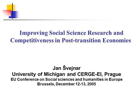 Jan Švejnar University of Michigan and CERGE-EI, Prague EU Conference on Social sciences and humanities in Europe Brussels, December 12-13, 2005 Improving.