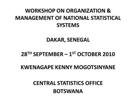 WORKSHOP ON ORGANIZATION & MANAGEMENT OF NATIONAL STATISTICAL SYSTEMS DAKAR, SENEGAL 28 TH SEPTEMBER – 1 ST OCTOBER 2010 KWENAGAPE KENNY MOGOTSINYANE CENTRAL.