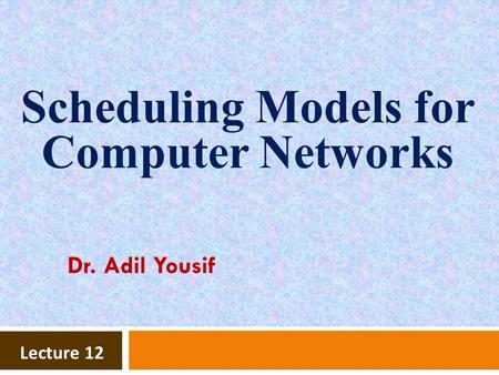 Lecture 12 Scheduling Models for Computer Networks Dr. Adil Yousif.