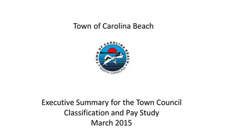 Town of Carolina Beach Executive Summary for the Town Council Classification and Pay Study March 2015.