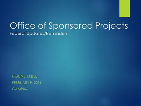 Office of Sponsored Projects Federal Updates/Reminders ROUNDTABLE FEBRUARY 9, 2016 CAMPUS.
