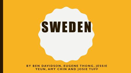SWEDEN BY BEN DAVIDSON, EUGENE THONG, JESSIE YEUN, AMY CHIN AND JOSIE TUFF.