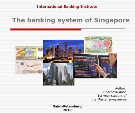 The banking system of Singapore Saint-Petersburg 2010 Author: Chernova Anna 1st year student of the Master programme International Banking Institute.