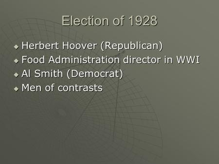 Election of 1928  Herbert Hoover (Republican)  Food Administration director in WWI  Al Smith (Democrat)  Men of contrasts.