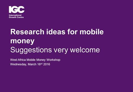 Research ideas for mobile money Suggestions very welcome West Africa Mobile Money Workshop Wednesday, March 16 rd 2016.