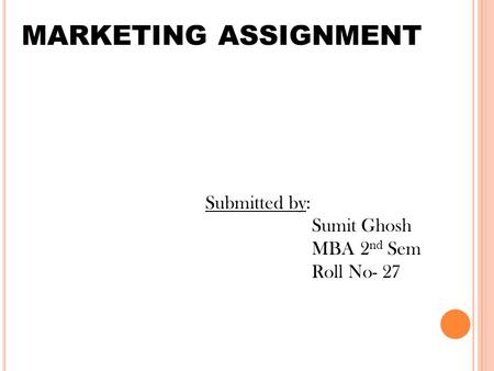 MARKETING ASSIGNMENT Submitted by: Sumit Ghosh MBA 2 nd Sem Roll No- 27.