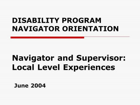 DISABILITY PROGRAM NAVIGATOR ORIENTATION Navigator and Supervisor: Local Level Experiences June 2004.