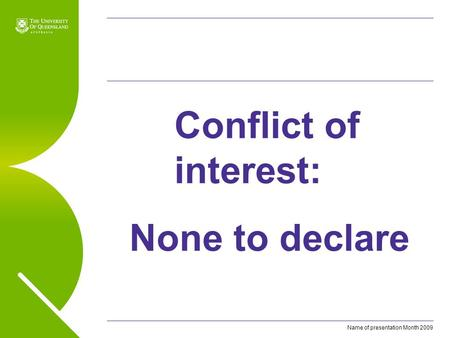 Name of presentation Month 2009 Conflict of interest: None to declare.