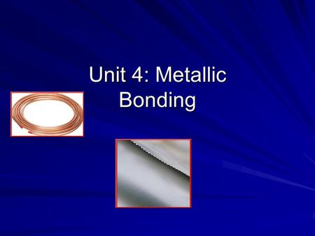 Unit 4: Metallic Bonding. Metallic Bonds are… How metal atoms are held together in the solid. Metals hold on to their valence electrons very weakly. Think.