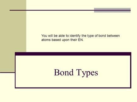 Bond Types You will be able to identify the type of bond between atoms based upon their EN.