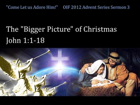 Come Let us adore Him! Come Let us Adore Him! OIF 2012 Advent Series Sermon 3 The Bigger Picture of Christmas John 1:1-18.