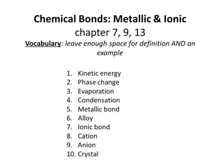 Chemical Bonds: Metallic & Ionic chapter 7, 9, 13 Vocabulary: leave enough space for definition AND an example 1.Kinetic energy 2.Phase change 3.Evaporation.