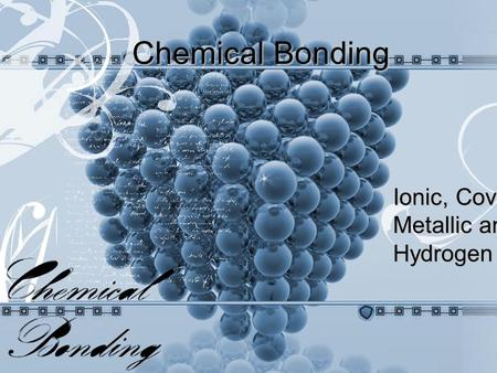 Ionic, Covalent, Metallic and Hydrogen Bonds Chemical Bonding.