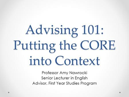 Advising 101: Putting the CORE into Context Professor Amy Nawrocki Senior Lecturer in English Advisor, First Year Studies Program.