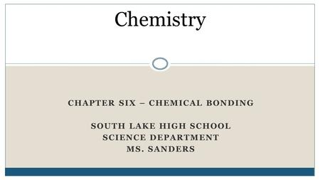 CHAPTER SIX – CHEMICAL BONDING SOUTH LAKE HIGH SCHOOL SCIENCE DEPARTMENT MS. SANDERS Chemistry.