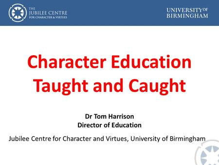 Character Education Taught and Caught Dr Tom Harrison Director of Education Jubilee Centre for Character and Virtues, University of Birmingham.