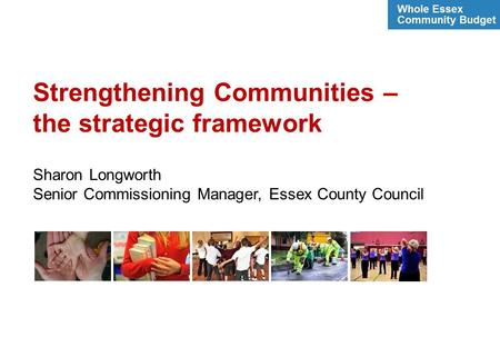Strengthening Communities – the strategic framework Sharon Longworth Senior Commissioning Manager, Essex County Council.