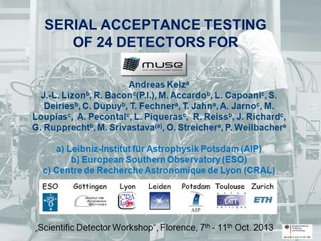 "SERIAL ACCEPTANCE TESTING OF 24 DETECTORS FOR ""Scientific Detector Workshop"", Florence, 7 th - 11 th Oct. 2013 Andreas Kelz a J.-L. Lizon b, R. Bacon c."
