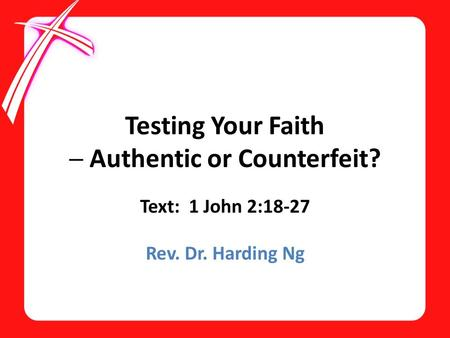 Testing Your Faith ─ Authentic or Counterfeit? Text: 1 John 2:18-27 Rev. Dr. Harding Ng.