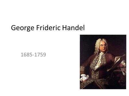 George Frideric Handel 1685-1759. Life German-British Baroque composer, famous for his operas, oratorios, and concertos. Handel was born in Germany in.