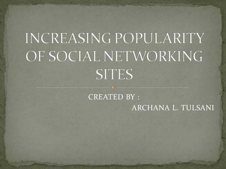 CREATED BY : ARCHANA L. TULSANI.  What is a Social networking site ?  Different Social networking sites(SNS)  Uses of SNS  Reasons for increasing.