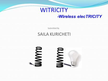 WITRICITY -WIreless elecTRICITY Submitted By SAILA KURICHETI.