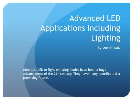 Advanced LED Applications Including Lighting By: Austin Walz Abstract: LED or light emitting diodes have been a huge advancement of the 21 st century.