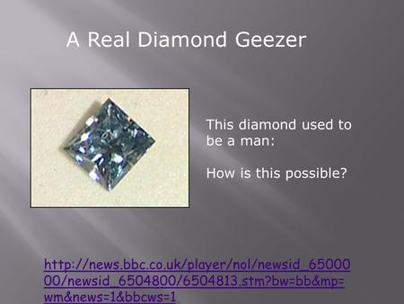 A Real Diamond Geezer  00/newsid_6504800/6504813.stm?bw=bb&mp= wm&news=1&bbcws=1 This diamond used to be a.