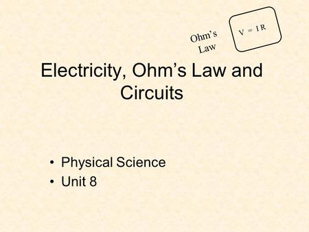 Electricity, Ohm's Law and Circuits Physical Science Unit 8 V = I R Ohm's Law.